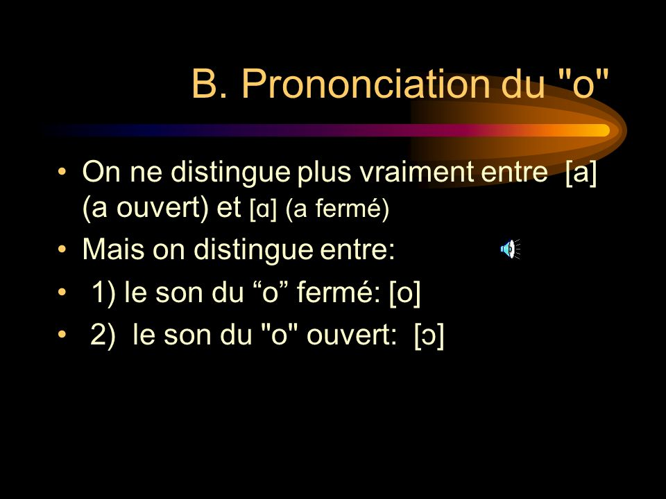 B. Prononciation du o On ne distingue plus vraiment entre [a] (a ouvert) et [ɑ] (a fermé) Mais on distingue entre: